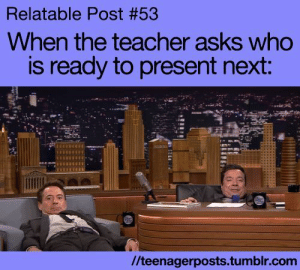 Teacher, Tumblr, and Blog: Relatable Post #53  When the teacher asks who  is ready to present next:  //teenagerposts.tumblr.com studentlifeproblems:  If you are a student Follow @studentlifeproblems