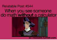 @studentlifeproblems: Relatable Post #544  When you see someone  do math without a calculator  TCHCRAFT  so-relatable.tumblr.com @studentlifeproblems