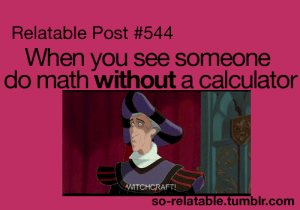 Tumblr, Calculator, and Http: Relatable Post #544  When you see someone  do math without a calculator  TCHCRAFT  so-relatable.tumblr.com If you are a student Follow @studentlifeproblems