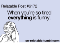 Relatable Posts: Relatable Post #6172  When you're sotired  everything is funny.  so-relatable tumblr com