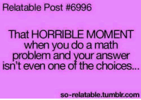 Memes, Math, and Relatable: Relatable Post #6996  That HORRIBLE MOMENT  when you do a math  problem and your answer  isn't even one of the choice...  so-relatable.tumbir.com
