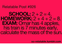 School, Tumblr, and Http: Relatable Post #926  SCHOOL: 2+24.  HOMEWORK: 2 +4 + 2 8.  EXAM: Omar has 4 apples  his train is 7 minutes early  calculate the mass of the sun.  so-relatable.tumblr.com @studentlifeproblems