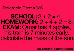 School, Tumblr, and Blog: Relatable Post #926  SCHOOL: 2+24.  HOMEWORK: 2 +4 + 2 8.  EXAM: Omar has 4 apples  his train is 7 minutes early  calculate the mass of the sun.  so-relatable.tumblr.com studentlifeproblems:  If you are a student Follow @studentlifeproblems