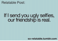 Relatible Post: Relatable Post  If I send you ugly selfies.  our friendship is real  so-relatable tumblr com