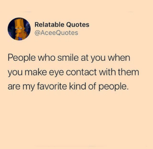 :) It's true though :): Relatable Quotes  @AceeQuotes  People who smile at you when  you make eye contact with them  are my favorite kind of people. :) It's true though :)