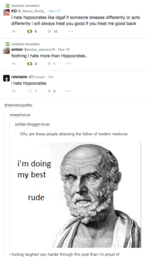 Hippocratesomg-humor.tumblr.com: relatable retweeted  | KD @_Moore_Booty_ · Nov 17  I hate hippocrates like idgaf if someone dresses differently or acts  differently i will always treat you good if you treat me good back  * 12  17 6  | relatable retweeted  amber @amber_stevens16 · Nov 18  Nothing I hate more than Hippocrate..  17 2  relatable @EhJovan · 1m  i hate hippocrates  sheenaduquette:  miaephonus:  soldier-blogger-lover.  Why are these people attacking the father of modern medicine  i'm doing  my best  rude  i fucking laughed way harder through this post than i'm proud of Hippocratesomg-humor.tumblr.com