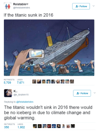 "Ass, Family, and Friends: Relatableo  @Relatabletxtes  Follow  If the titanic sunk in 2016  RETWEETS LIKES  5,7097,671   Follow  @k-İbrahim15  Replying to @Relatabletxtes  The titanic wouldn't sink in 2016 there would  be no iceberg in due to climate change and  global warming.  RETWEETS LIKES  350 E19022 <p><a href=""http://madgastronomer.tumblr.com/post/164439699233/dirtydirtychai-destinyrush-she-aint-wrong"" class=""tumblr_blog"">madgastronomer</a>:</p> <blockquote> <p><a href=""https://dirtydirtychai.tumblr.com/post/161114927288/destinyrush-she-aint-wrong-im-so-what"" class=""tumblr_blog"">dirtydirtychai</a>:</p> <blockquote> <p><a href=""https://destinyrush.tumblr.com/post/161111984033/she-aint-wrong"" class=""tumblr_blog"">destinyrush</a>:</p> <blockquote><p>she ain't wrong 🤔</p></blockquote> <p>Im so????</p> <p>What asshole drew this?? As if we don't have the <i>very recent</i>, devastating shipwrecks of the <a href=""https://en.wikipedia.org/wiki/Costa_Concordia_disaster"">Costa Concordia</a> (2012) in which video from firefighters helped prove<a href=""http://www.independent.co.uk/news/world/europe/costa-concordia-trial-footage-shows-captain-francesco-schettino-preparing-to-flee-sinking-cruise-9900846.html""> the captain abandoned his ship</a> in a disaster that resulted in 32 fatalities</p> <p>or the <a href=""https://en.wikipedia.org/wiki/Sinking_of_MV_Sewol"">sinking of the Sewol ferry in Korea</a> (2014), in which over 300 people, mostly <i>middle school students</i>, were drowned, but not before many sent footage of the ferry's announcements telling people to stay seated and not evacuate, proving the negligence of the ferry's crew. Many of them were able to get final goodbye messages to their friends and family before they drowned. </p> <p>Ability to send final messages aside, documentary archival video footage is PRICELESS in situations like this. After any kind of public event, you bet your ass police are asking for any and all cell phone footage from the area. </p> <p>anyway, in conclusion, that artist can fuck off </p> </blockquote> <p>And WTF, there were people literally sitting in the lifeboats on the Titanic <i>sketching it</i>. That's where that iconic fucking image of it COMES FROM, you WOMBATS.<br/></p> </blockquote>  <p>&ldquo;Technology is evil and Thomas Edison was a witch&rdquo;</p>"
