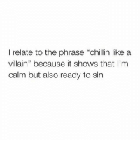 """relate to the phrase """"chillin like a  villain"""" because it shows that I'm  calm but also ready to sin"""