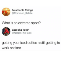 The everyday struggle for us athletes: Relateable Things  @Common_Relate  What is an extreme sport?  Bazooka Tooth  @NardlnThePaint  getting your iced coffee n still getting to  work on time The everyday struggle for us athletes