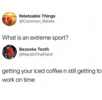 That is a risk I'm willing to take. Need some help with making a good impression on your boss? Get our new career book, link in bio or betches.co-whh: Relateable Things  @Common_Relate  What is an extreme sport?  Bazooka Tooth  @NardlnThePaint  getting your iced coffee n still getting to  work on time That is a risk I'm willing to take. Need some help with making a good impression on your boss? Get our new career book, link in bio or betches.co-whh