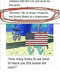 """How Many Times, Old Man, and Germany: relations with the U.S. will never be  the same.  Germany: We no longer recognize  the United States as a superpower  """"how many times do we havee  to teach you this lesson old  man?"""" <p>They're asking for it</p>"""