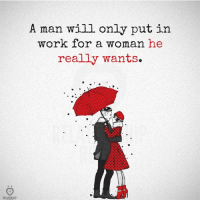 Put In Work: RELATIONSHIP  A man will only put in  work for a woman he  really wants.