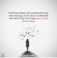 Strong, A Strong Woman, and Shell: RELATIONSHIP  A strong woman will automatically  stop trying if she feels unwanted.  She won't fix it or beg, she'll just  walk away.