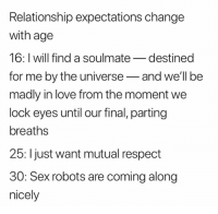Parting: Relationship expectations change  with age  16: I will find a soulmate_destined  for me by the universe-and well be  madly in love from the moment we  lock eyes until our final, parting  breaths  25: l just want mutual respect  30: Sex robots are coming along  nicely