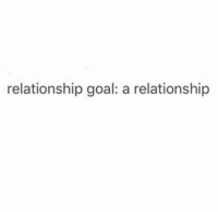 One day: relationship goal: a relationship One day
