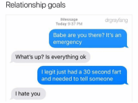 Goals, Memes, and Relationship Goals: Relationship goals  iMessage  Today 9:37 PM  drgrayfang  Babe are you there? It's an  emergency  What's up? Is everything ok  I legit just had a 30 second fart  and needed to tell someone  I hate you Don't follow @drgrayfang if you're easily offended