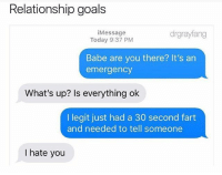 Goals, Memes, and Relationship Goals: Relationship goals  iMessage  Today 9:37 PM  drgrayfang  Babe are you there? It's an  emergency  What's up? Is everything ok  I legit just had a 30 second fart  and needed to tell someone  I hate you @drgrayfang wins the weekend!