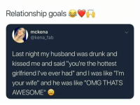 "Thats Awesome: Relationship goals  mckena  @kena falb  Last night my husband was drunk and  kissed me and said ""you're the hottest  girlfriend I've ever had"" and I was like ""'m  your wife"" and he was like ""OMG THATS  AWESOME"""