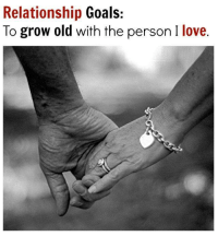 Goals <3: Relationship  Goals:  To grow old with the person I love. Goals <3