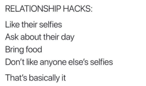 Hacks: RELATIONSHIP HACKS:  Like their selfies  Ask about their day  Bring food  Don't like anyone else's selfies  That's basically it