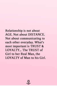 communicating: Relationship is not about  AGE. Not about DISTANCE.  Not about communicating to  each other everyday. What's  most important is TRUST &  LOYALTY... The TRUST of  Girl to her Real Man, the  LOYALTY of Man to his Girl.