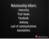 trust issues: Relationship killers:  Insecurity  Trust issues.  Facebook.  Jealousy.  Lack of communications.  Like LoveQuotes Com  Assumptions.  Like Love Quotes Com