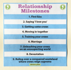 Love, Marriage, and Supreme: Relationship  Milestones  1. First kiss  2. Saying 'I love you'  3. Getting some crows  4. Moving in together  5. Training your crows  6. Marriage  7. Unleashing your crows  on an unsuspecting world  8. Devastation  9. Ruling over a conquered wasteland  where crows reign supreme  obvious plant obviousplant: Relationship milestones.