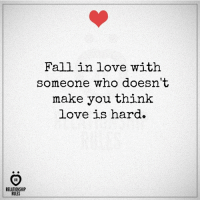 Fall, Love, and Who: RELATIONSHIP  RULES  Fall in love with  someone who doesn't  make you think  love is hard.