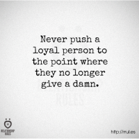 Http, Never, and Push: RELATIONSHIP  RULES  Never push a  loyal person to  the point where  the  no longer  give a damn.  http://rrul.es