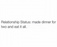So accurate (@satan): Relationship Status: made dinner for  two and eat it all. So accurate (@satan)
