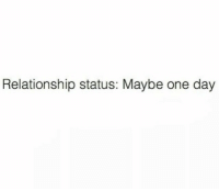 Relationship Status, One, and One Day: Relationship status: Maybe one day