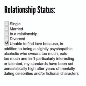 srsfunny:    The status I need and deserve: Relationship Status:  Single  Married  In a relationship  Divorced  V Unable to find love because, in  addition to being a slightly psychopathic  alcoholic who swears too much, eats  too much and isn't particularly interesting  or talented, my standards have been set  unrealistically high after years of mentally  dating celebrities and/or fictional characters srsfunny:    The status I need and deserve