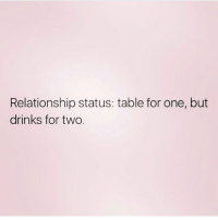 Life, Love, and Memes: Relationship status: table for one, but  drinks for two. Sums up my love life 😒 Follow my love @northwitch69 @northwitch69 @northwitch69 @northwitch69