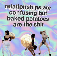 Baked, Relationships, and Shit: relationships are  confusing but  baked potatoes  are the shit