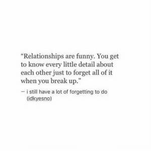 """Funny, Life, and Love: """"Relationships are funny. You get  to know every little detail about  each other just to forget all of it  when you break up.  53  i still have a lot of forgetting to do  (idkyesno) I still have a lot of forgetting to do…  Follow for more relatable love and life quotes     feel free to message me or submit posts!!"""