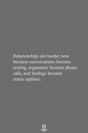 phone calls: Relationships are harder now  because conversations become  texting, arguments become phone  calls, and feelings become  status updates.  RELATIONSHIP  LES