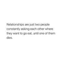 Relationships, Girl Memes, and Truth: Relationships are just two people  constantly asking each other where  they want to go eat, until one of them  dies truth @eats