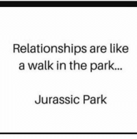 Isn't it great 😅😅😅 @glamourliss00: Relationships are like  a walk in the park.  Jurassic Park Isn't it great 😅😅😅 @glamourliss00