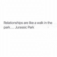 walk in the park: Relationships are like a walk in the  park..... Jurassic Park