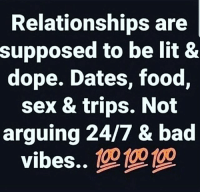 Dopeness: Relationships are  supposed to be lit &  dope. Dates, food,  sex & trips. Not  arguing 24/7 & bad  vibes..