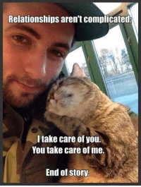 Memes, 🤖, and Take Care: Relationships aren't complicated:  I take care of you.  You take care of me.  End of story. As it should be :).   [via The Foundation For Homeless Cats]