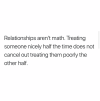 Memes, Relationships, and Math: Relationships aren't math. Treating  someone nicely half the time does not  cancel out treating them poorly the  other half. Follow @downinthedms.ig this page is freaking hilarious 😂