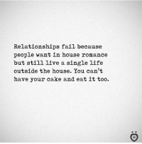 Fail, Life, and Relationships: Relationships fail because  people want in house romance  but still live a single life  outside the house. You can't  have your cake and eat it too. ✅