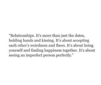 "Relationships, Happiness, and Dates: ""Relationships. It's more than just the dates,  holding hands and kissing. It's about accepting  each other's weirdness and flaws. It's about being  yourself and finding happiness together. It's about  seeing an imperfect person perfectly."""