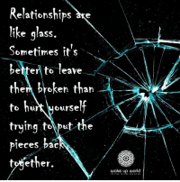 Relationships, Http, and World: Relationships ke  ike glass.  Sometimes it's  betterl to leave  them broken than  to hrt yourself  trying tolput the  pleces pac  tojether.  wake up world http://wakeup-world.com