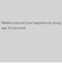 Happiness: Relationships kill your happiness at young  age. Go be a hoe