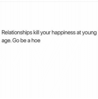 💀: Relationships kill your happiness at young  age. Go be a hoe 💀