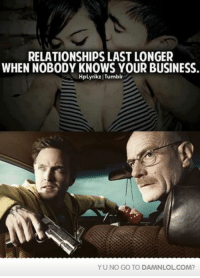 Lol, Memes, and Relationships: RELATIONSHIPS LAST LONGER  WHEN NOBODY KNOWS YOUR BUSINESS.  HpLyrikz Tumblr  YUNO GO TO DAMNLOLCOM? Damn! LOL: Yeah! Mr White!