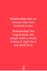 Destined: Relationships last not  because they were  destined to last.  Relationships last  long because two  people made a choice  to keep it, fight for it  and work for it.