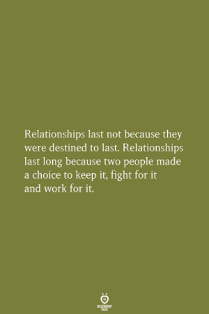 Destined: Relationships last not because they  were destined to last. Relationships  last long because two people made  a choice to keep it, fight for  and work for it.  RELATIONSHIP  LES